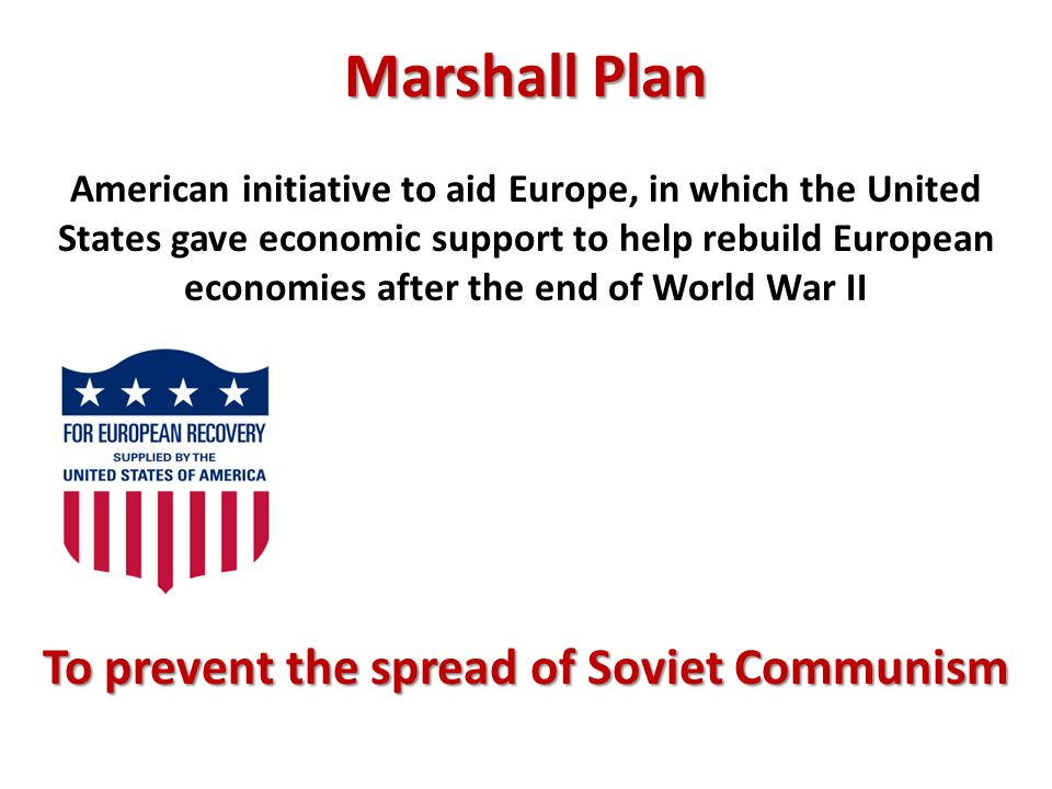 Marshall Plan American initiative to aid Europe, in which the United States gave economic support to help rebuild European economies after the end of World War II To prevent the spread of Soviet Communism