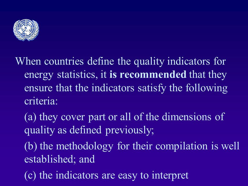 When countries define the quality indicators for energy statistics, it is recommended that they ensure that the indicators satisfy the following criteria: (a) they cover part or all of the dimensions of quality as defined previously; (b) the methodology for their compilation is well established; and (c) the indicators are easy to interpret