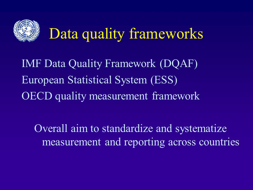 Data quality frameworks IMF Data Quality Framework (DQAF) European Statistical System (ESS) OECD quality measurement framework Overall aim to standardize and systematize measurement and reporting across countries