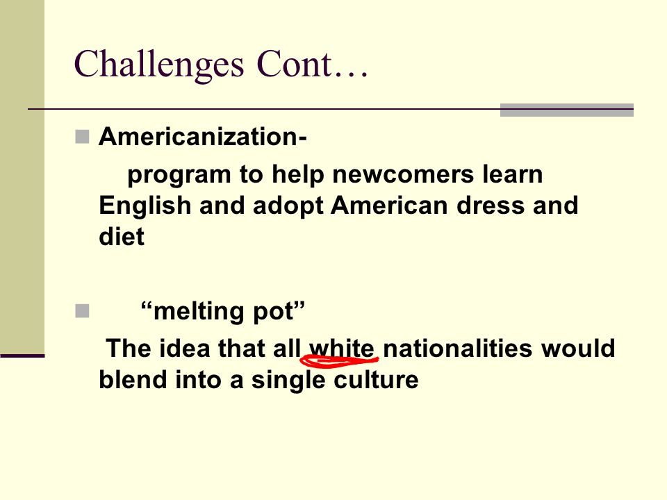 Challenges Cont… Americanization- program to help newcomers learn English and adopt American dress and diet melting pot The idea that all white nationalities would blend into a single culture