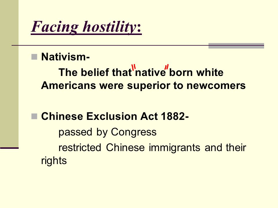 Facing hostility: Nativism- The belief that native born white Americans were superior to newcomers Chinese Exclusion Act passed by Congress restricted Chinese immigrants and their rights