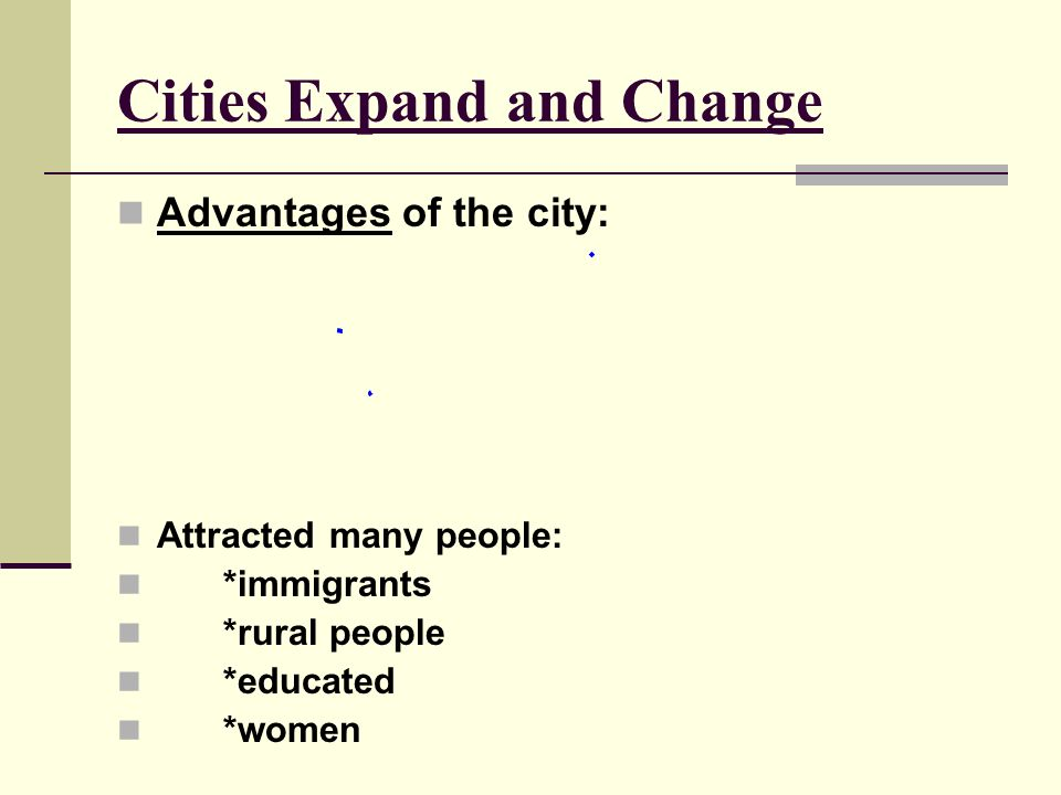 Cities Expand and Change Advantages of the city: Attracted many people: *immigrants *rural people *educated *women