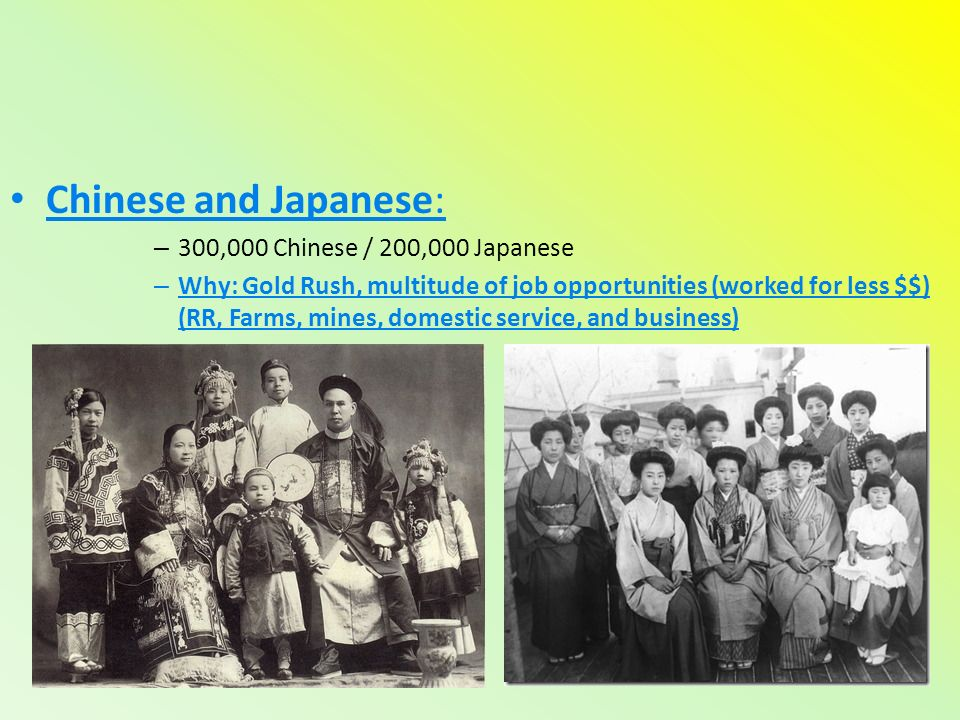 Chinese and Japanese: – 300,000 Chinese / 200,000 Japanese – Why: Gold Rush, multitude of job opportunities (worked for less $$) (RR, Farms, mines, domestic service, and business)