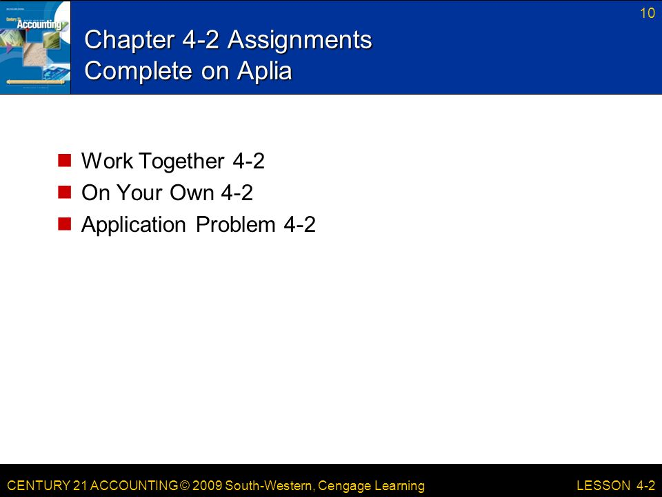 CENTURY 21 ACCOUNTING © 2009 South-Western, Cengage Learning Chapter 4-2 Assignments Complete on Aplia Work Together 4-2 On Your Own 4-2 Application Problem LESSON 4-2