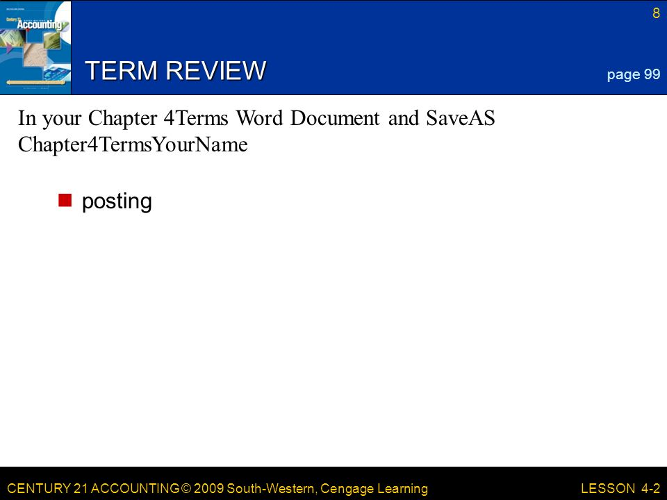 CENTURY 21 ACCOUNTING © 2009 South-Western, Cengage Learning 8 LESSON 4-2 TERM REVIEW posting page 99 In your Chapter 4Terms Word Document and SaveAS Chapter4TermsYourName