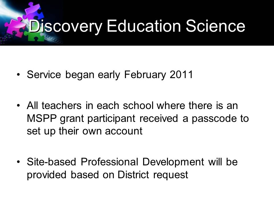 Discovery Education Science Service began early February 2011 All teachers in each school where there is an MSPP grant participant received a passcode to set up their own account Site-based Professional Development will be provided based on District request