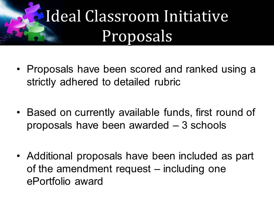 Ideal Classroom Initiative Proposals Proposals have been scored and ranked using a strictly adhered to detailed rubric Based on currently available funds, first round of proposals have been awarded – 3 schools Additional proposals have been included as part of the amendment request – including one ePortfolio award