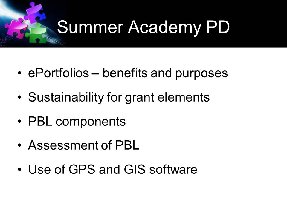 Summer Academy PD ePortfolios – benefits and purposes Sustainability for grant elements PBL components Assessment of PBL Use of GPS and GIS software