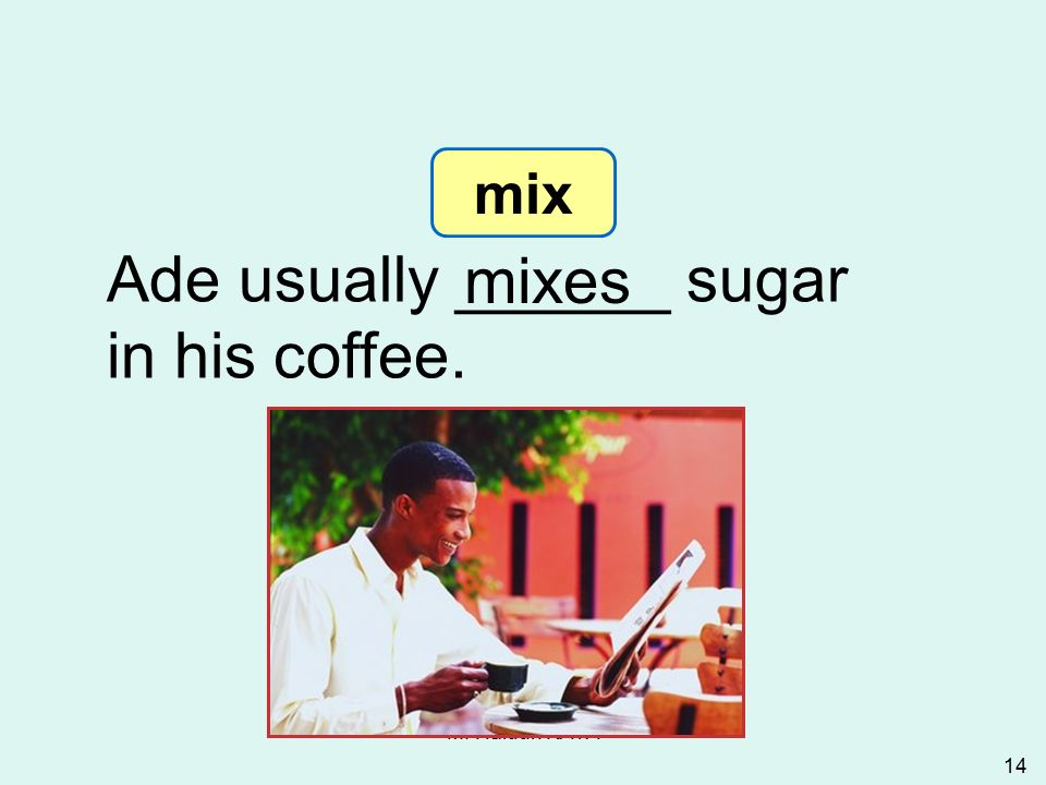 M. Hâldun KAYA 14 Ade usually ______ sugar in his coffee. mixes 3-5 Let's Practice mix