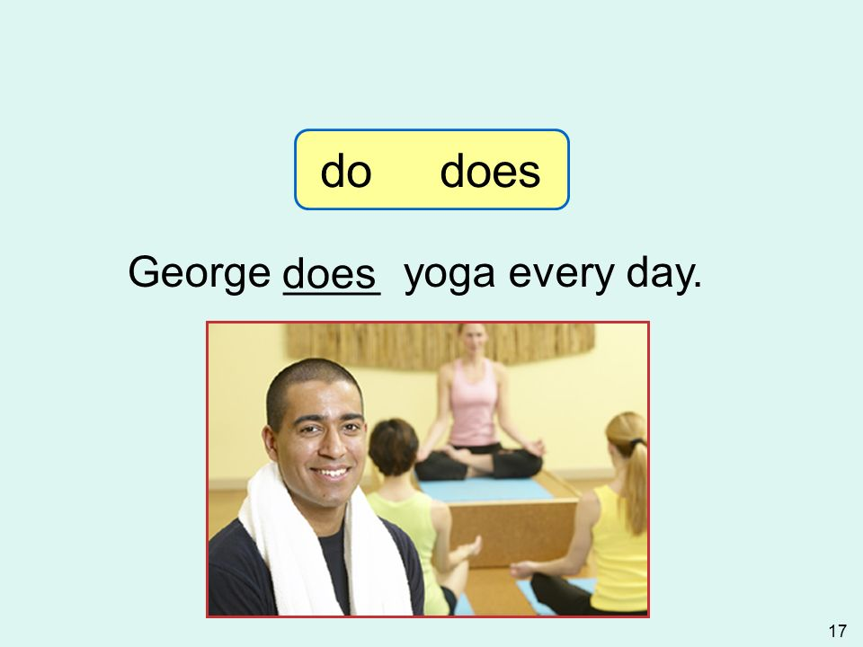 M. Hâldun KAYA 17 George ____ yoga every day. does 3-7 Let's Practice do does