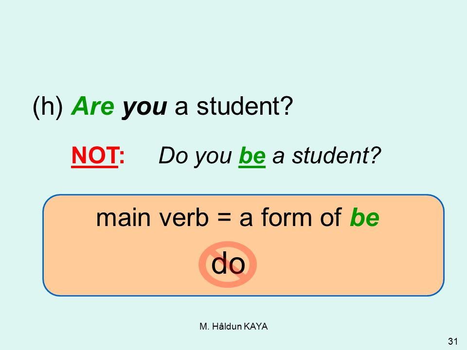 M. Hâldun KAYA 31 do (h) Are you a student. NOT: Do you be a student.