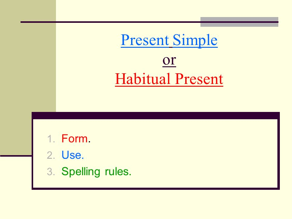 Present Simple or Habitual Present 1. Form. 2. Use. 3. Spelling rules.