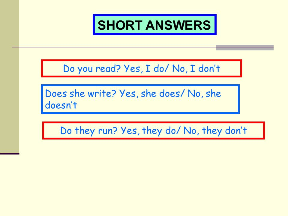 SHORT ANSWERS Do you read. Yes, I do/ No, I don't Does she write.