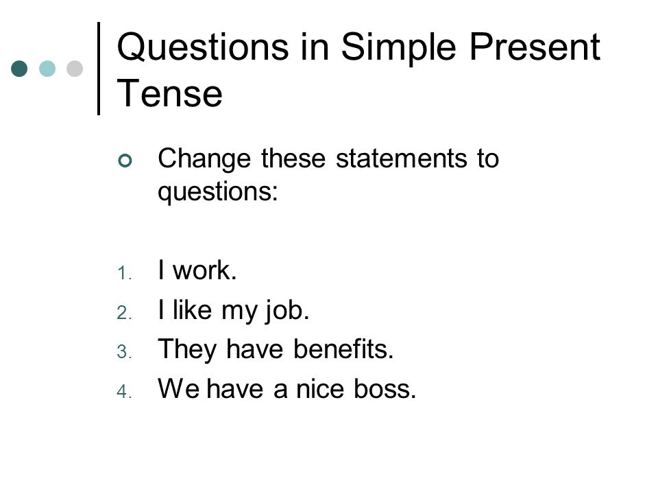 Questions in Simple Present Tense Change these statements to questions: 1.