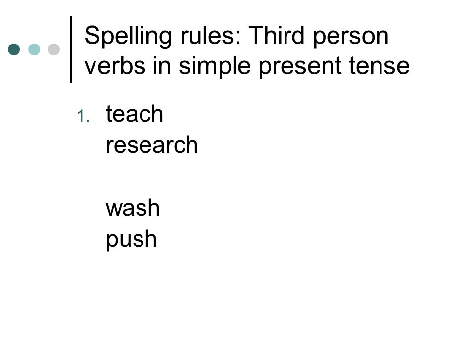 Spelling rules: Third person verbs in simple present tense 1. teach research wash push