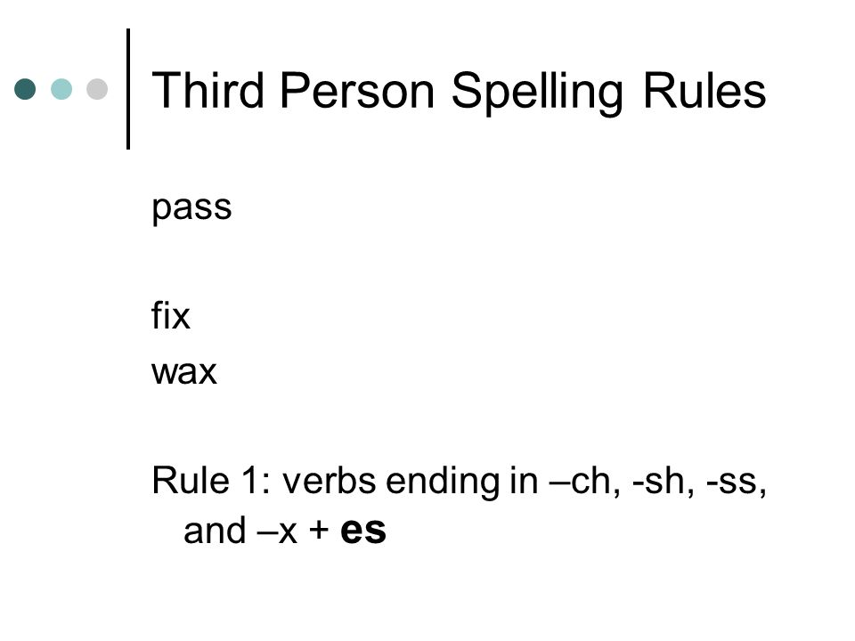 Third Person Spelling Rules pass fix wax Rule 1: verbs ending in –ch, -sh, -ss, and –x + es