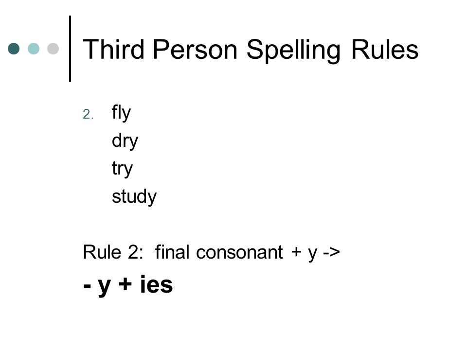 Third Person Spelling Rules 2. fly dry try study Rule 2: final consonant + y -> - y + ies