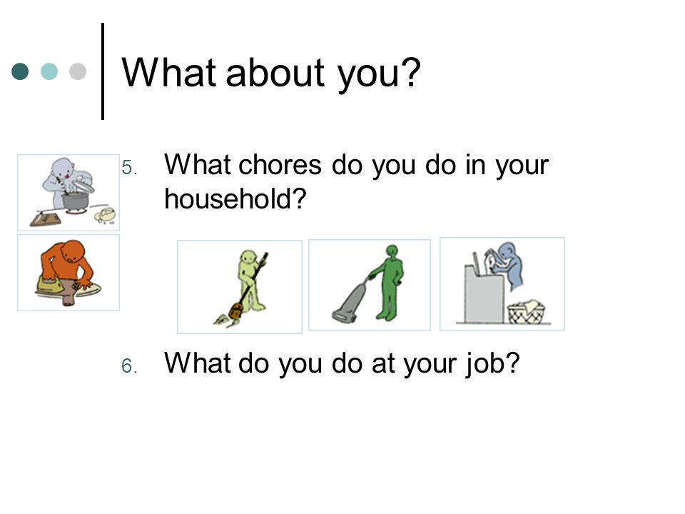 What about you 5. What chores do you do in your household 6. What do you do at your job
