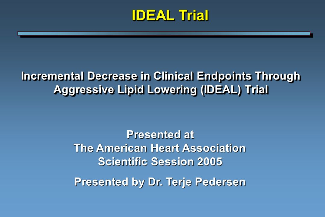 Incremental Decrease in Clinical Endpoints Through Aggressive Lipid Lowering (IDEAL) Trial IDEAL Trial Presented at The American Heart Association Scientific Session 2005 Presented by Dr.