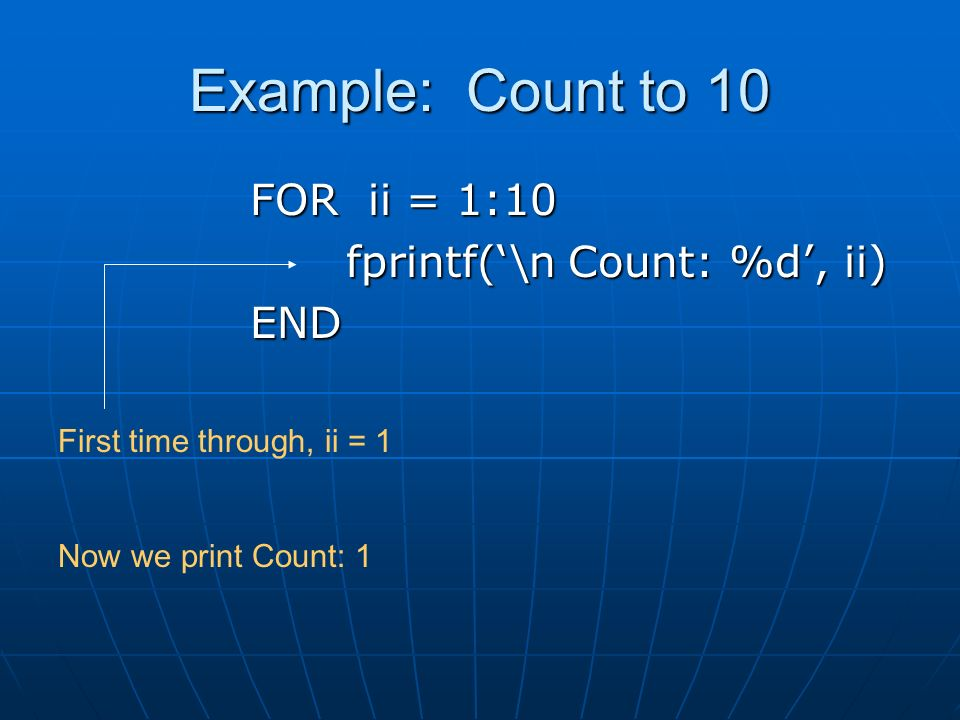 Example: Count to 10 FOR ii = 1:10 fprintf('\n Count: %d', ii) END First time through, ii = 1 Now we print Count: 1