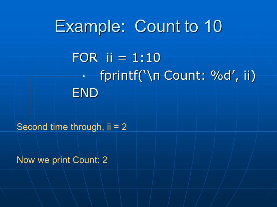 Example: Count to 10 FOR ii = 1:10 fprintf('\n Count: %d', ii) END Second time through, ii = 2 Now we print Count: 2
