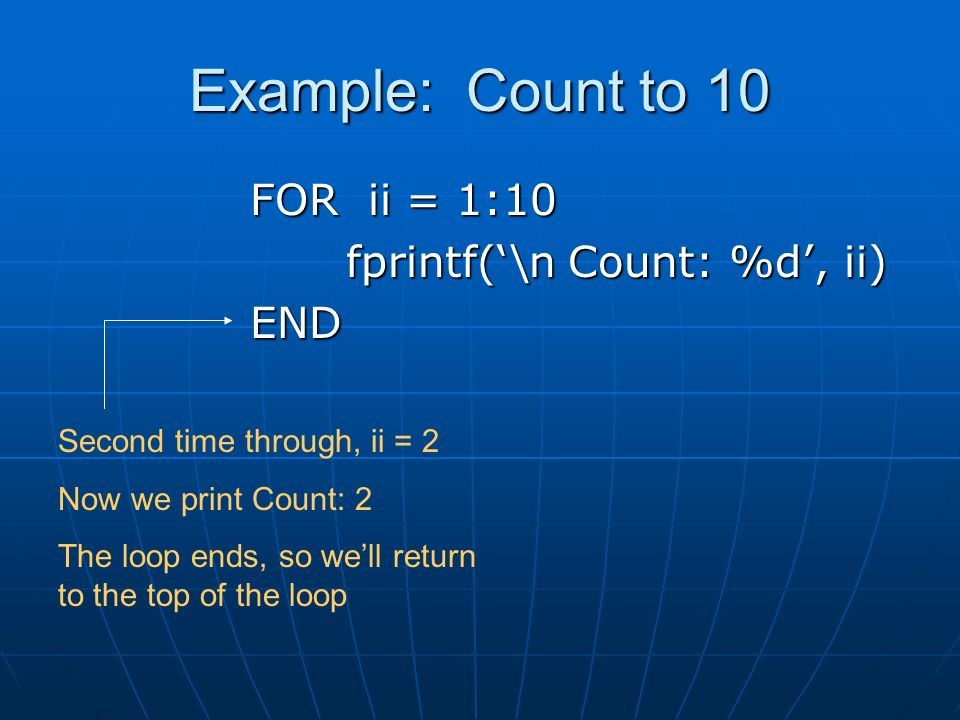 Example: Count to 10 FOR ii = 1:10 fprintf('\n Count: %d', ii) END Second time through, ii = 2 Now we print Count: 2 The loop ends, so we'll return to the top of the loop