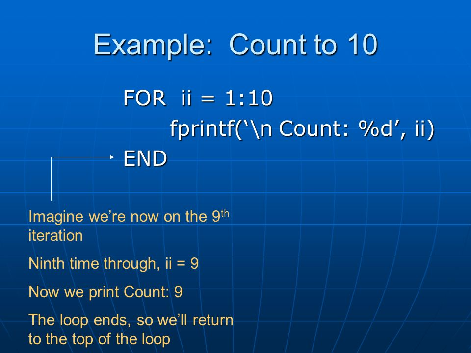 Example: Count to 10 FOR ii = 1:10 fprintf('\n Count: %d', ii) END Imagine we're now on the 9 th iteration Ninth time through, ii = 9 Now we print Count: 9 The loop ends, so we'll return to the top of the loop