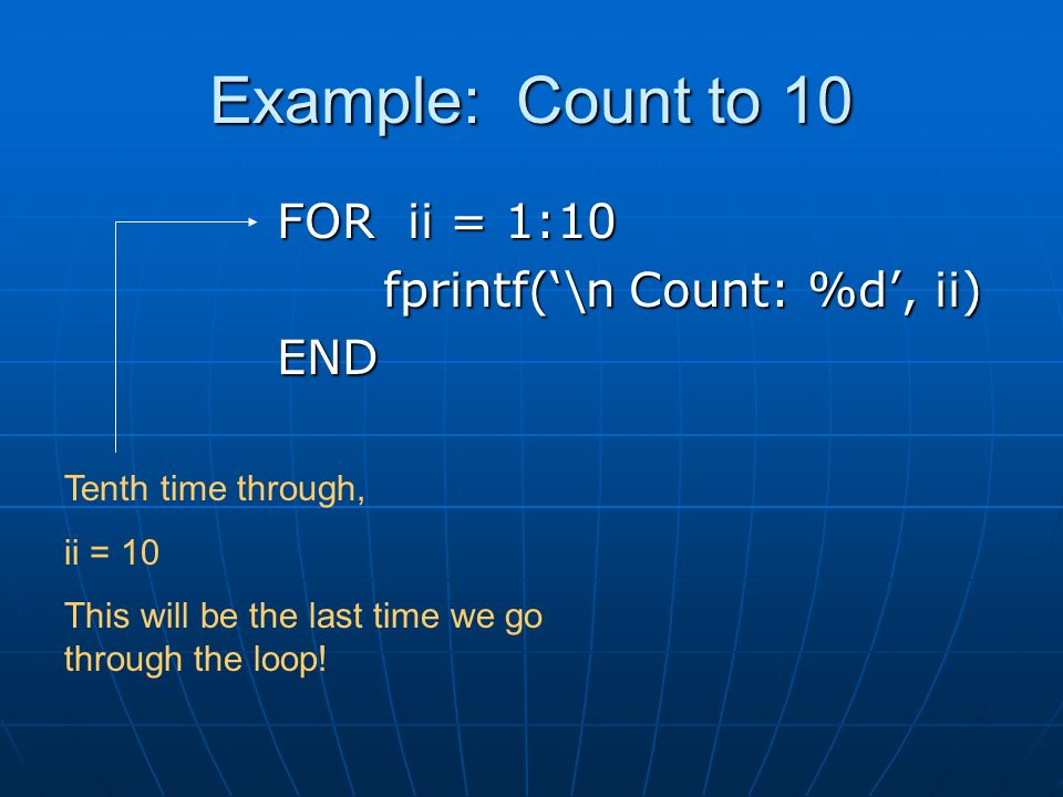 Example: Count to 10 FOR ii = 1:10 fprintf('\n Count: %d', ii) END Tenth time through, ii = 10 This will be the last time we go through the loop!