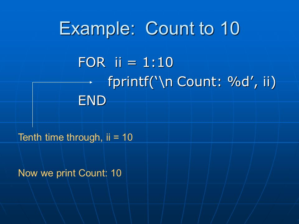 Example: Count to 10 FOR ii = 1:10 fprintf('\n Count: %d', ii) END Tenth time through, ii = 10 Now we print Count: 10