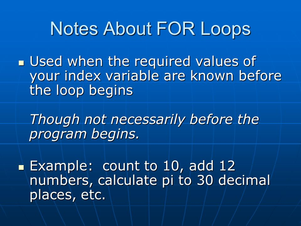 Notes About FOR Loops Used when the required values of your index variable are known before the loop begins Though not necessarily before the program begins.
