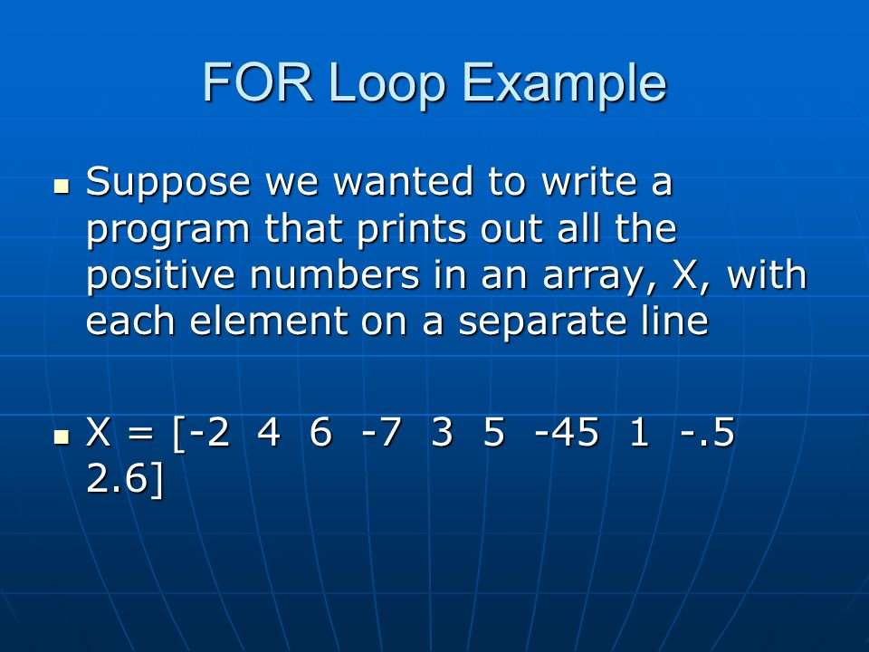 FOR Loop Example Suppose we wanted to write a program that prints out all the positive numbers in an array, X, with each element on a separate line Suppose we wanted to write a program that prints out all the positive numbers in an array, X, with each element on a separate line X = [ ] X = [ ]
