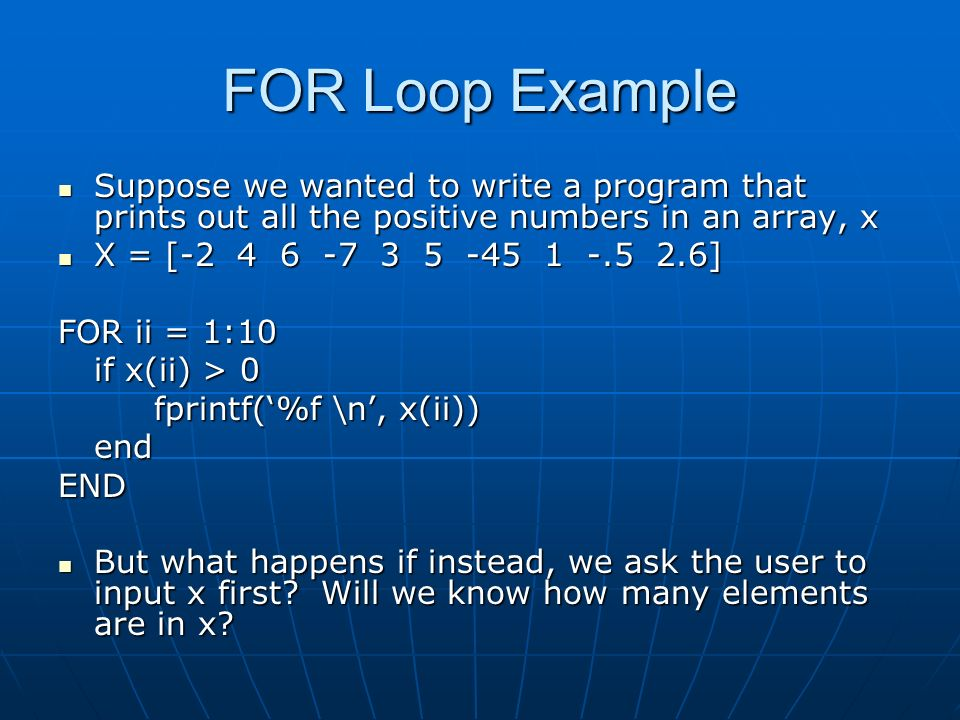 FOR Loop Example Suppose we wanted to write a program that prints out all the positive numbers in an array, x Suppose we wanted to write a program that prints out all the positive numbers in an array, x X = [ ] X = [ ] FOR ii = 1:10 if x(ii) > 0 fprintf('%f \n', x(ii)) endEND But what happens if instead, we ask the user to input x first.
