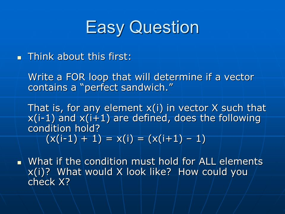 Easy Question Think about this first: Write a FOR loop that will determine if a vector contains a perfect sandwich. That is, for any element x(i) in vector X such that x(i-1) and x(i+1) are defined, does the following condition hold.