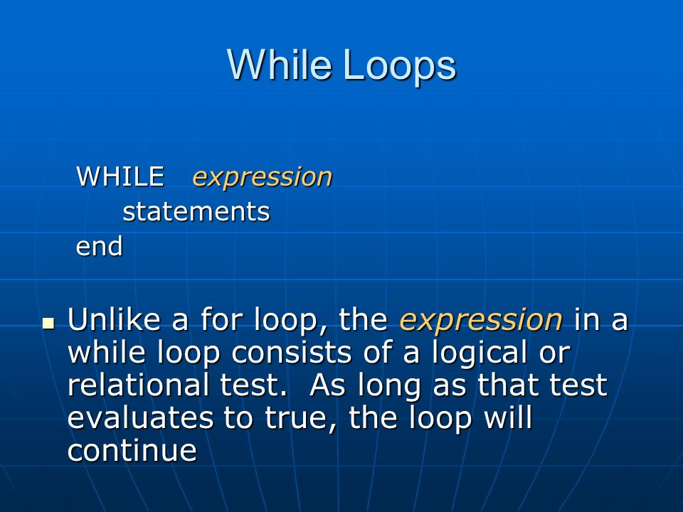 While Loops WHILE expression statements statementsend Unlike a for loop, the expression in a while loop consists of a logical or relational test.