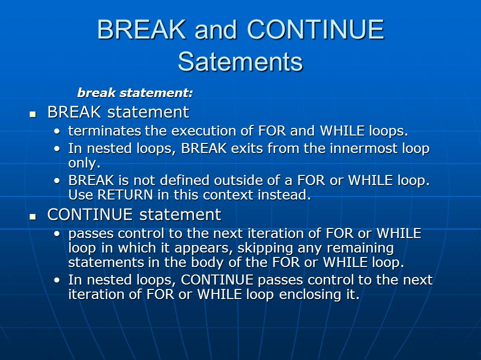 BREAK and CONTINUE Satements break statement: BREAK statement BREAK statement terminates the execution of FOR and WHILE loops.terminates the execution of FOR and WHILE loops.