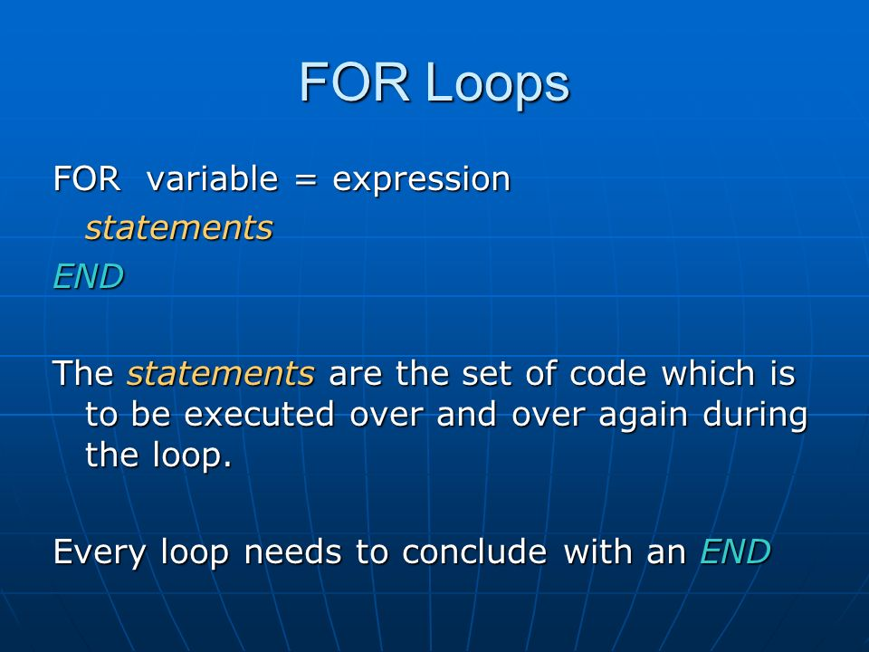 FOR Loops FOR variable = expression statementsEND The statements are the set of code which is to be executed over and over again during the loop.