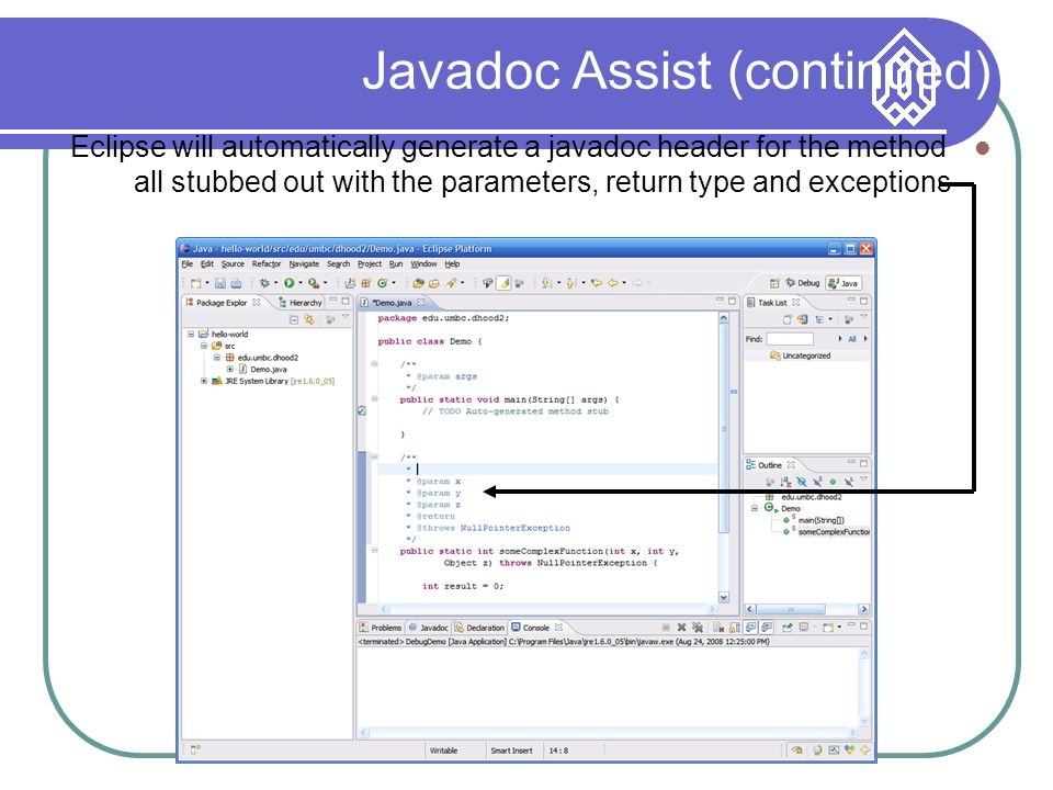 Javadoc Assist (continued) Eclipse will automatically generate a javadoc header for the method all stubbed out with the parameters, return type and exceptions