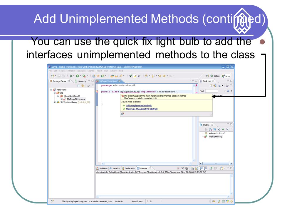 Add Unimplemented Methods (continued) You can use the quick fix light bulb to add the interfaces unimplemented methods to the class