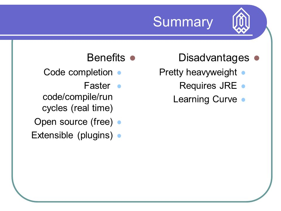 Summary Benefits Code completion Faster code/compile/run cycles (real time) Open source (free) Extensible (plugins) Disadvantages Pretty heavyweight Requires JRE Learning Curve