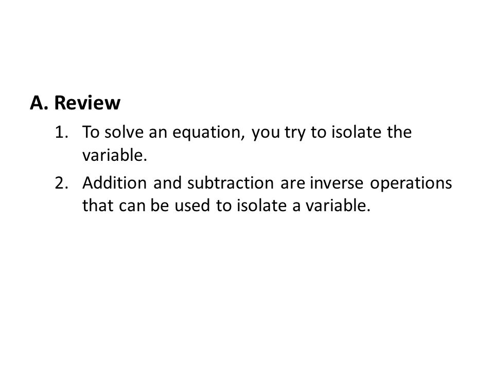 A. Review 1.To solve an equation, you try to isolate the variable.