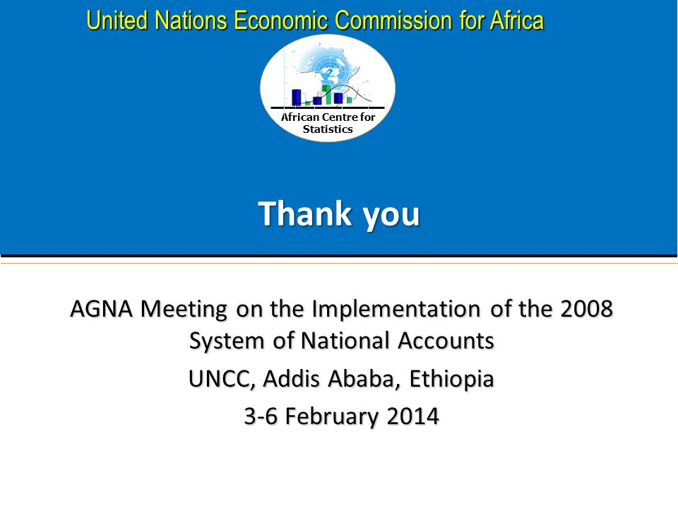 African Centre for Statistics United Nations Economic Commission for Africa Thank you AGNA Meeting on the Implementation of the 2008 System of National Accounts UNCC, Addis Ababa, Ethiopia 3-6 February 2014