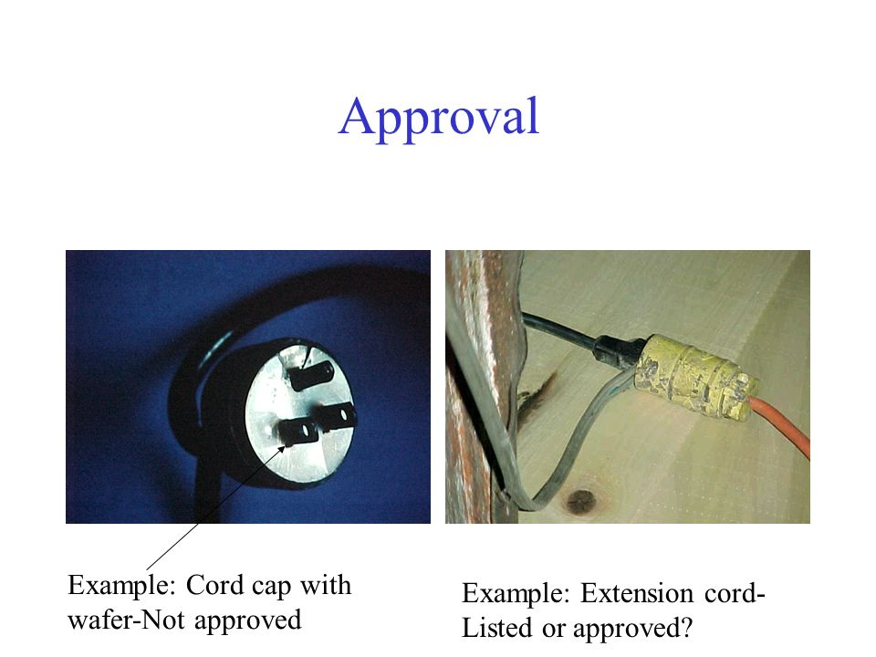 Approval Example: Cord cap with wafer-Not approved Example: Extension cord- Listed or approved