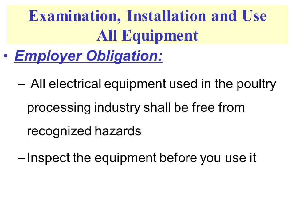 Examination, Installation and Use All Equipment Employer Obligation: – All electrical equipment used in the poultry processing industry shall be free from recognized hazards –Inspect the equipment before you use it