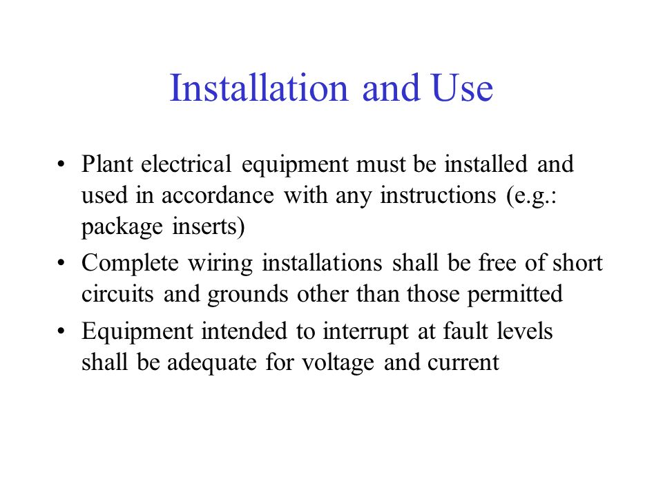 Installation and Use Plant electrical equipment must be installed and used in accordance with any instructions (e.g.: package inserts) Complete wiring installations shall be free of short circuits and grounds other than those permitted Equipment intended to interrupt at fault levels shall be adequate for voltage and current