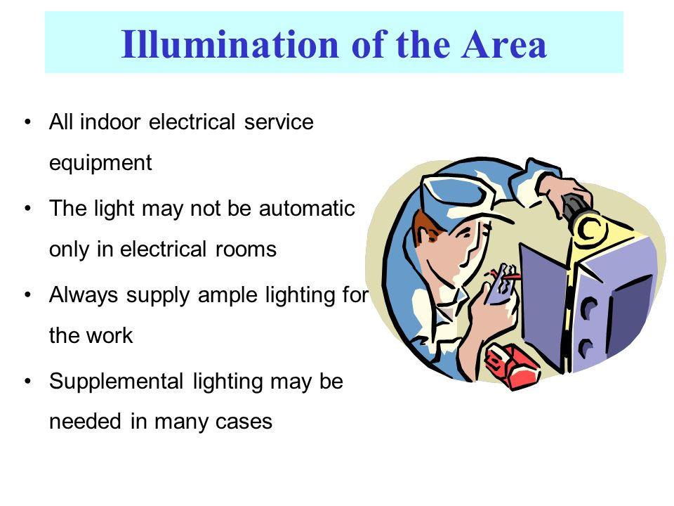 Illumination of the Area All indoor electrical service equipment The light may not be automatic only in electrical rooms Always supply ample lighting for the work Supplemental lighting may be needed in many cases