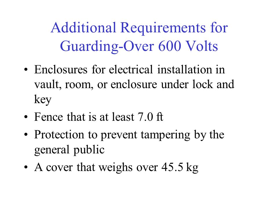 Additional Requirements for Guarding-Over 600 Volts Enclosures for electrical installation in vault, room, or enclosure under lock and key Fence that is at least 7.0 ft Protection to prevent tampering by the general public A cover that weighs over 45.5 kg