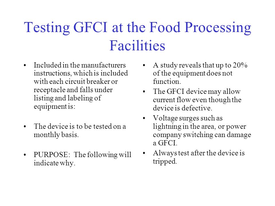 Testing GFCI at the Food Processing Facilities Included in the manufacturers instructions, which is included with each circuit breaker or receptacle and falls under listing and labeling of equipment is: The device is to be tested on a monthly basis.