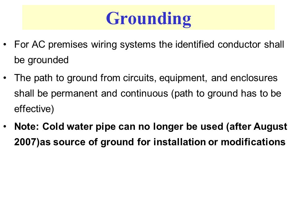 For AC premises wiring systems the identified conductor shall be grounded The path to ground from circuits, equipment, and enclosures shall be permanent and continuous (path to ground has to be effective) Note: Cold water pipe can no longer be used (after August 2007)as source of ground for installation or modifications Grounding