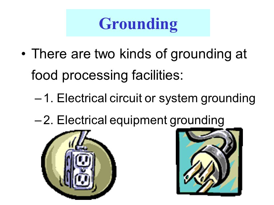 Grounding There are two kinds of grounding at food processing facilities: –1.
