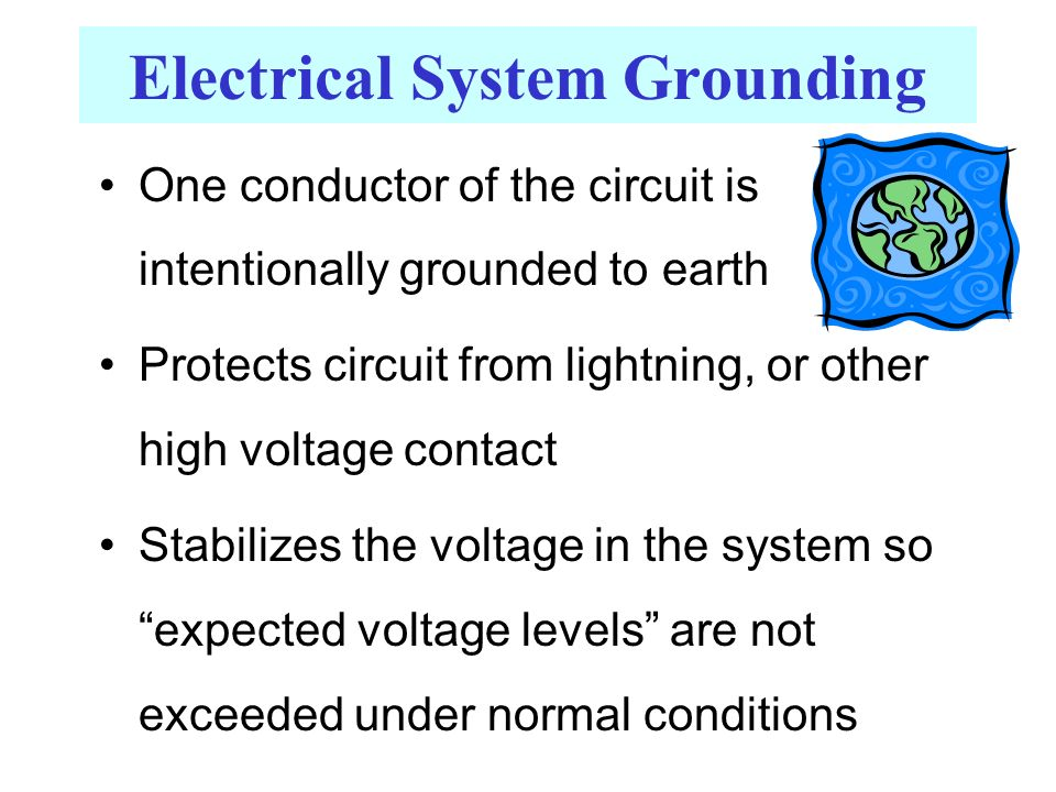 Electrical System Grounding One conductor of the circuit is intentionally grounded to earth Protects circuit from lightning, or other high voltage contact Stabilizes the voltage in the system so expected voltage levels are not exceeded under normal conditions